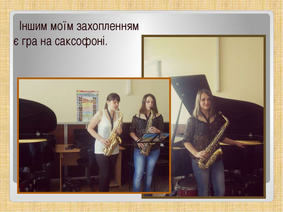 Іншим моїм захопленням є гра на саксофоні.