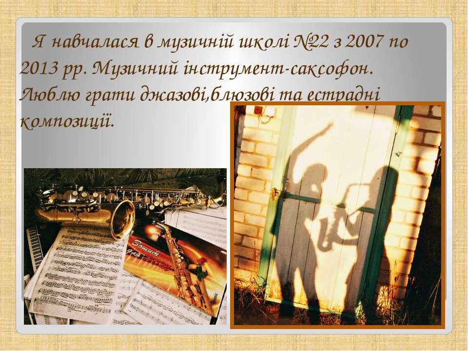 Я навчалася в музичній школі №22 з 2007 по 2013 рр. Музичний інструмент-саксо...