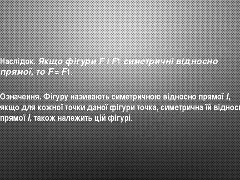 Наслідок. Якщо фігури F і F1 симетричні відносно прямої, то F=F1. Означенн...