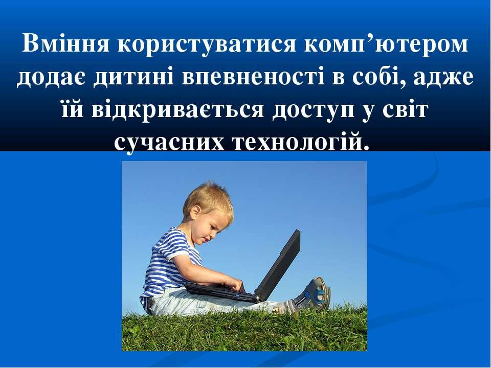 Вміння користуватися комп'ютером додає дитині впевненості в собі, адже їй від...