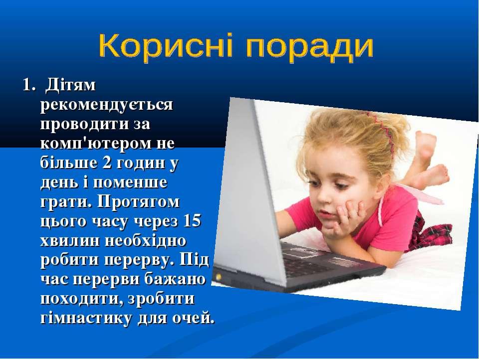 1. Дітям рекомендується проводити за комп'ютером не більше 2 годин у день і п...