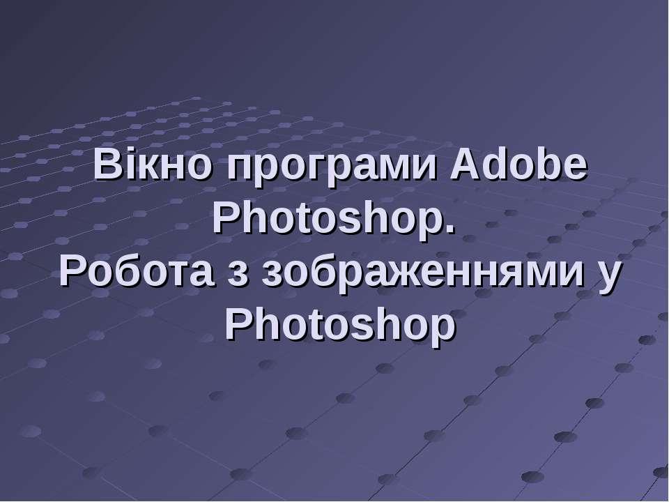 Вікно програмиAdobe Photoshop. Робота з зображеннями у Photoshop