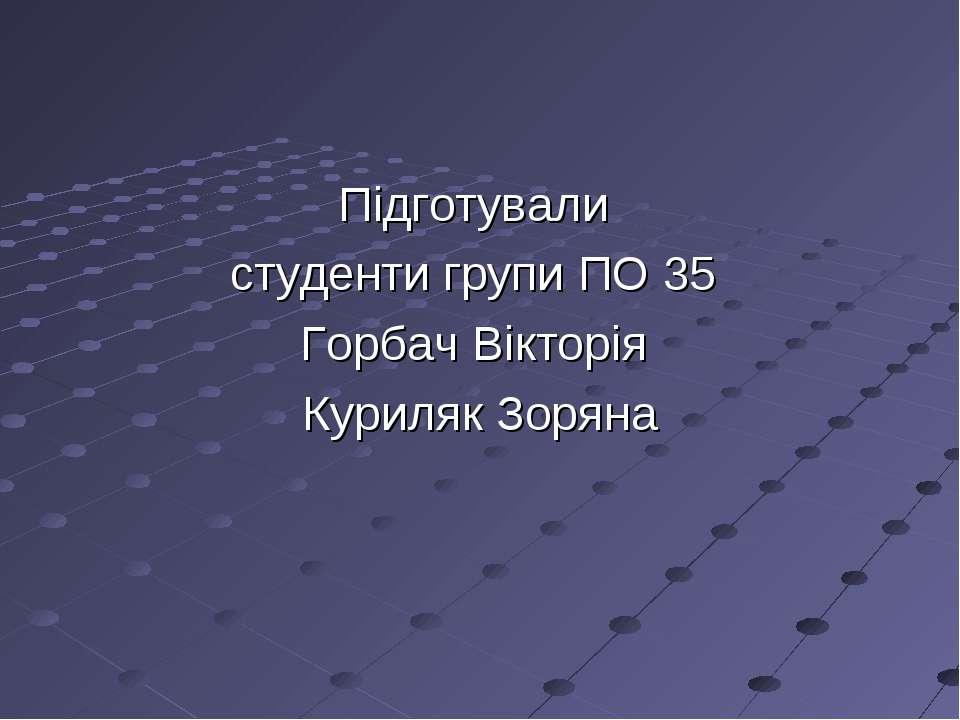 Підготували студенти групи ПО 35 Горбач Вікторія Куриляк Зоряна