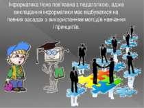 Інформатика тісно пов'язана з педагогікою, адже викладання інформатики має ві...