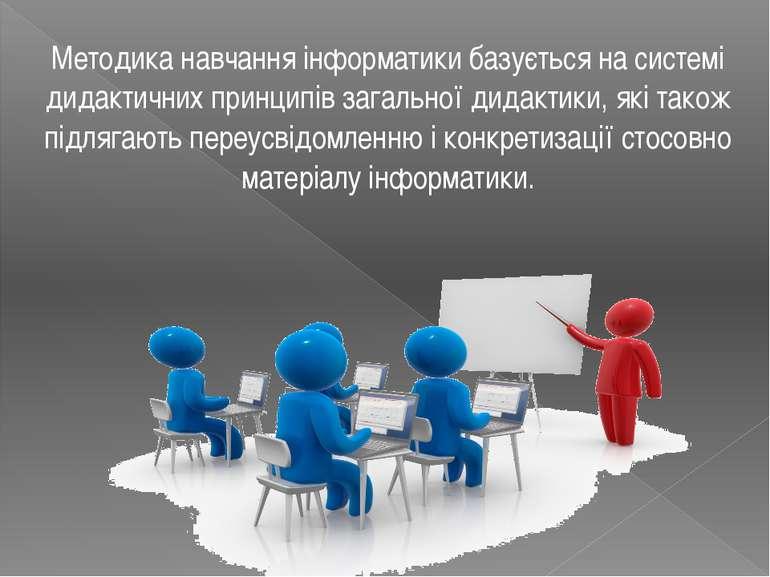 Методика навчання інформатики базується на системі дидактичних принципів зага...
