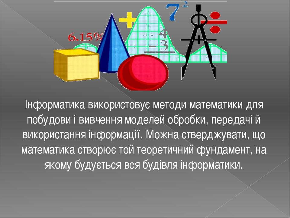 Інформатика використовує методи математики для побудови і вивчення моделей об...