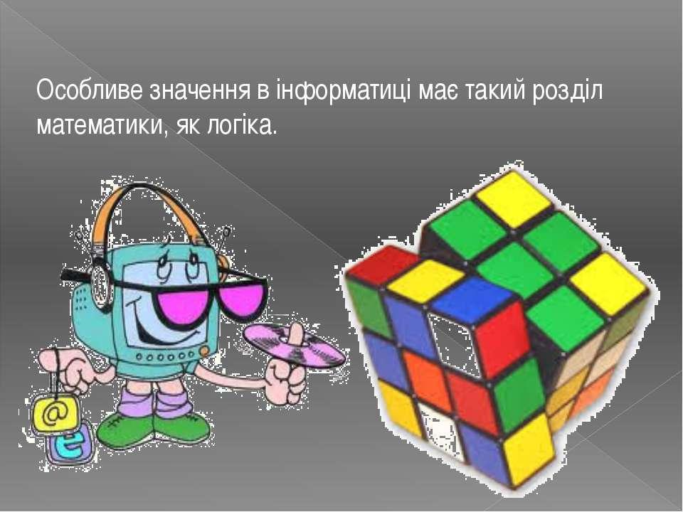 Особливе значення в інформатиці має такий розділ математики, яклогіка.