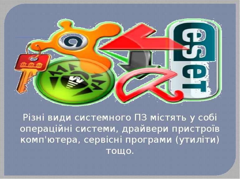 Різні види системного ПЗ містять у собі операційні системи, драйвери пристрої...