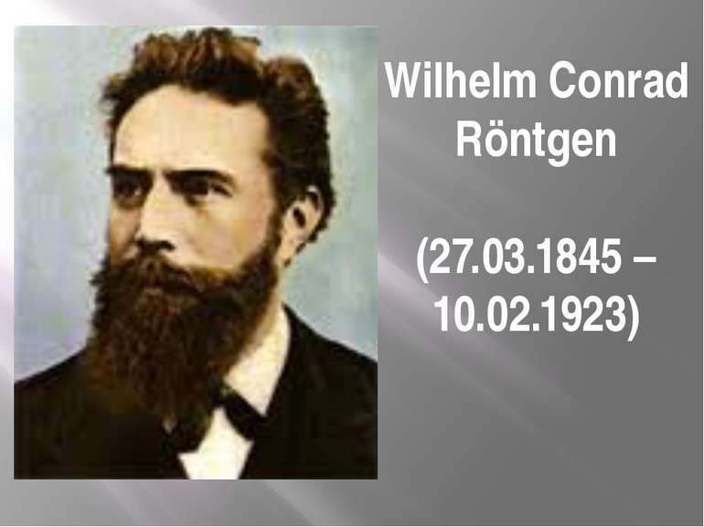 Wilhelm Conrad Röntgen (27.03.1845 – 10.02.1923)