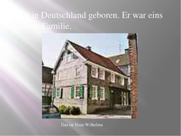Er war in Deutschland geboren. Er war eins Kinder in Familie. Das ist Haus Wi...