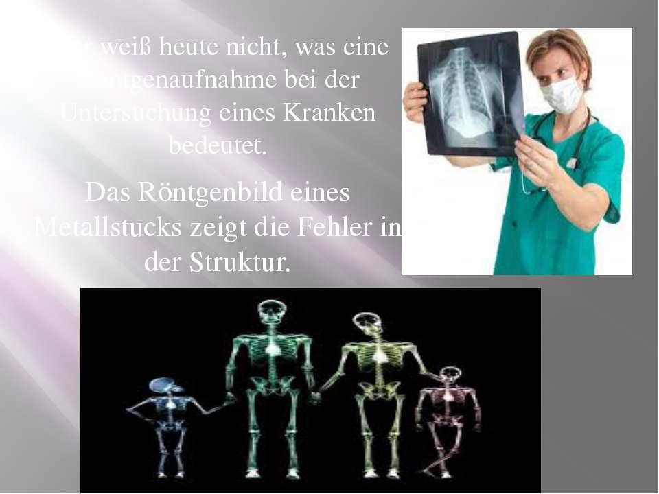 Wer weiß heute nicht, was eine Röntgenaufnahme bei der Untersuchung eines Kra...