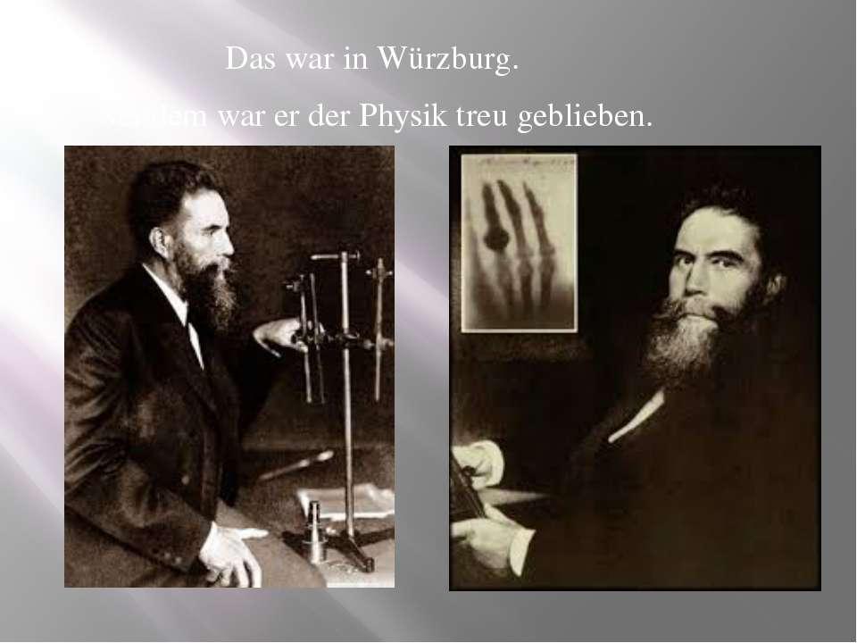 Das war in Würzburg. Seitdem war er der Physik treu geblieben.