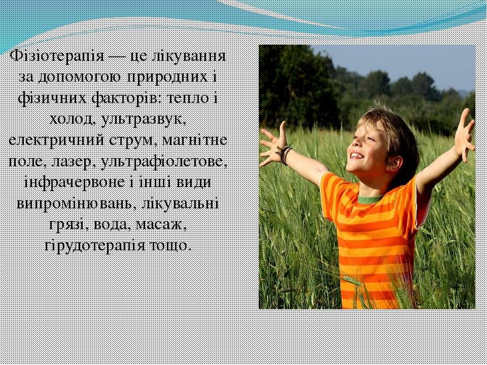 Фізіотерапія— це лікування за допомогою природних і фізичних факторів: тепло...