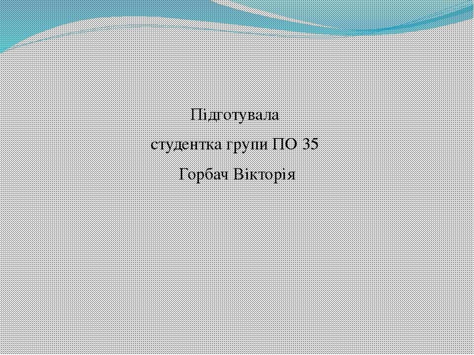 Підготувала студентка групи ПО 35 Горбач Вікторія
