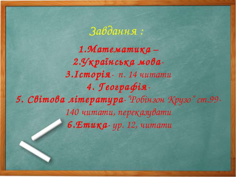Завдання : 1.Математика – 2.Українська мова- 3.Історія- п. 14 читати 4. Геогр...