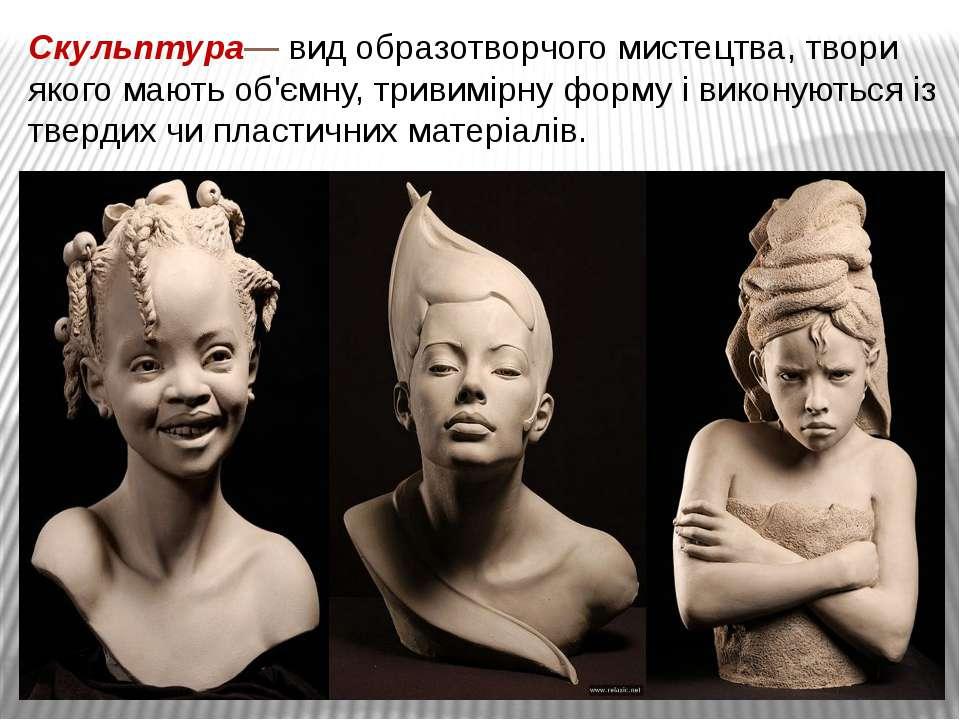 Скульптура—вид образотворчого мистецтва,твори якого мають об'ємну, тривимір...