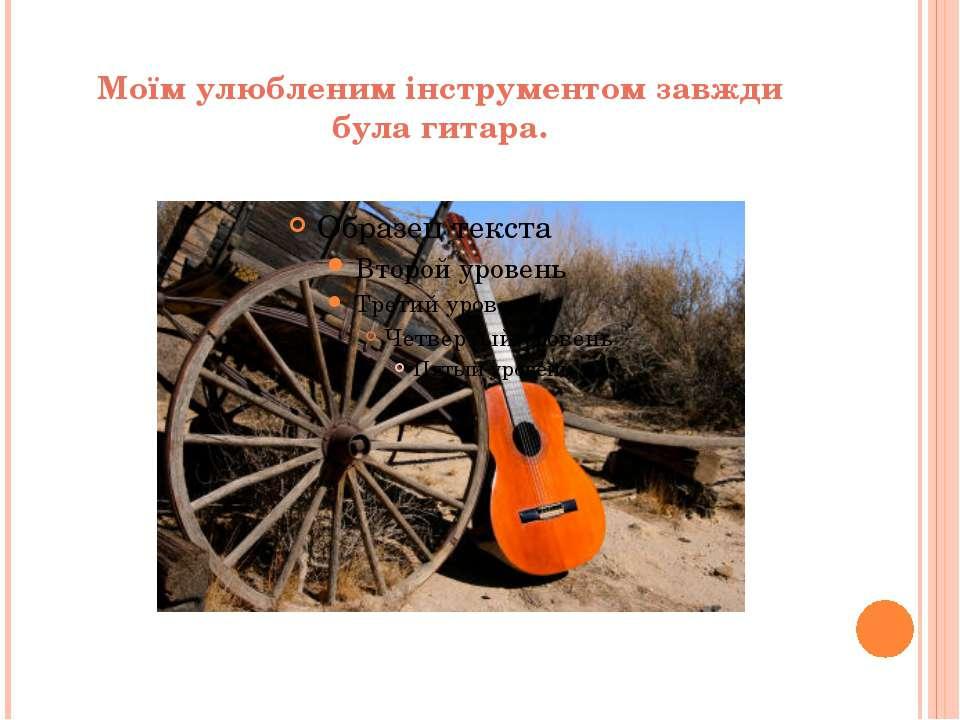 Моїм улюбленим інструментом завжди була гитара.