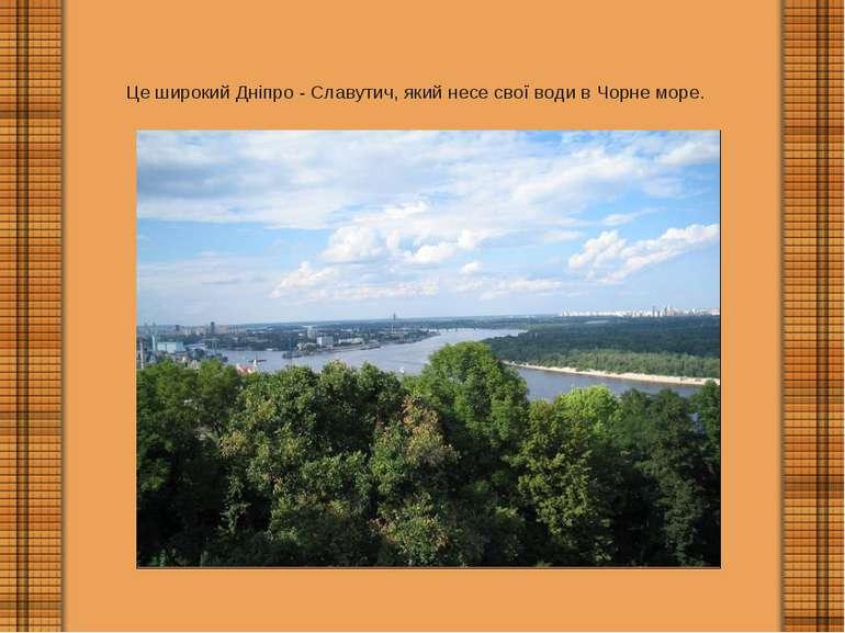 Це широкий Дніпро - Славутич, який несе свої води в Чорне море.