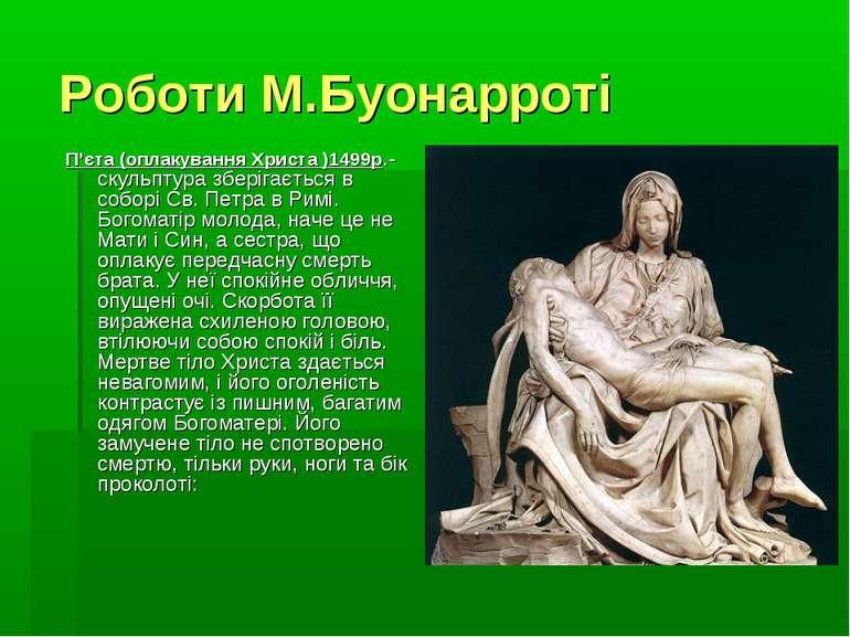Роботи М.Буонарроті П'єта (оплакування Христа )1499р.- скульптура зберігаєтьс...