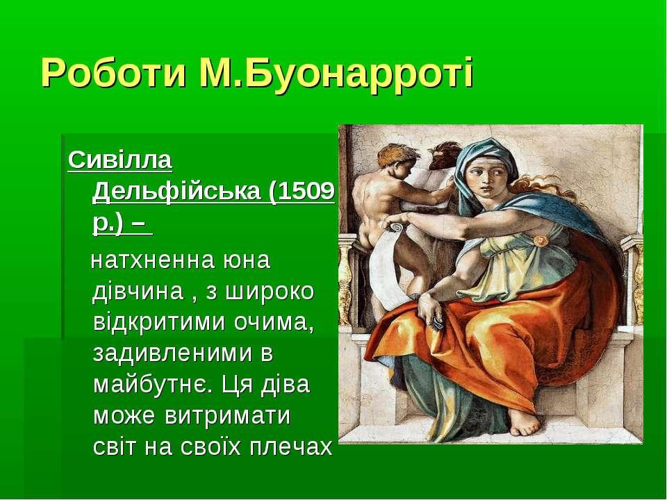 Роботи М.Буонарроті Сивілла Дельфійська (1509 р.) – натхненна юна дівчина , з...