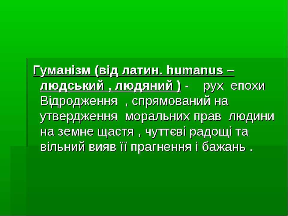 Гуманізм (від латин. humanus – людський , людяний ) - рух епохи Відродження ,...
