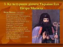 3. Культурним діячем України був Петро Могила Петро Могила є вихідцем з давнь...