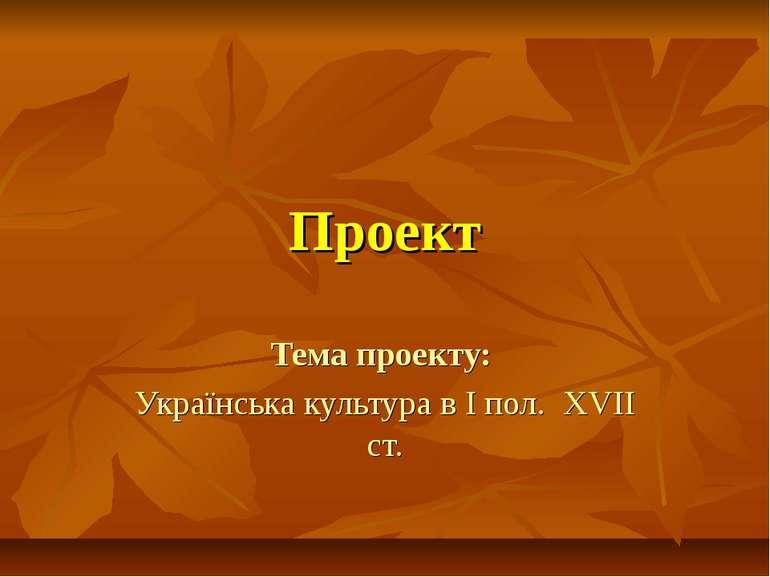 Проект Тема проекту: Українська культура в І пол. XVII ст.