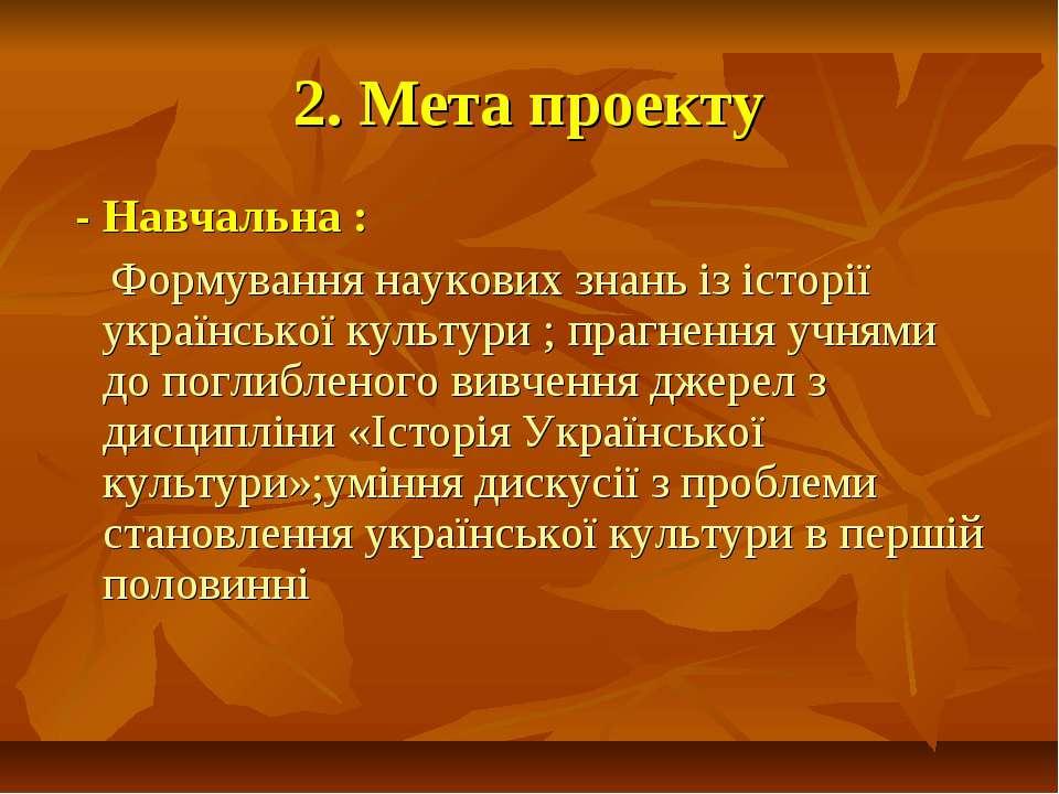 2. Мета проекту - Навчальна : Формування наукових знань із історії українсько...