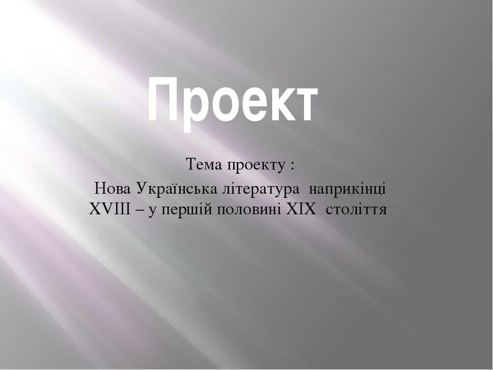Проект Тема проекту : Нова Українська література наприкінці XVIII – у першій ...