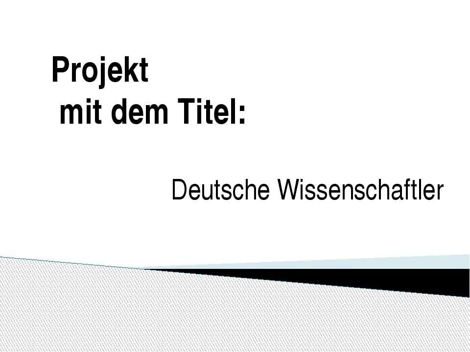 Projekt mit dem Titel: Deutsche Wissenschaftler
