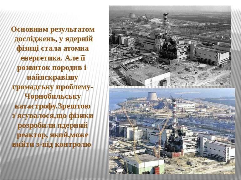 Основним результатом досліджень, у ядерній фізиці стала атомна енергетика. Ал...