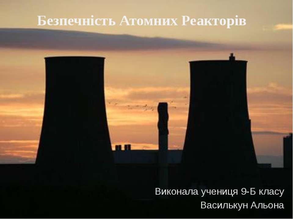 Безпечність Атомних Реакторів Виконала учениця 9-Б класу Василькун Альона