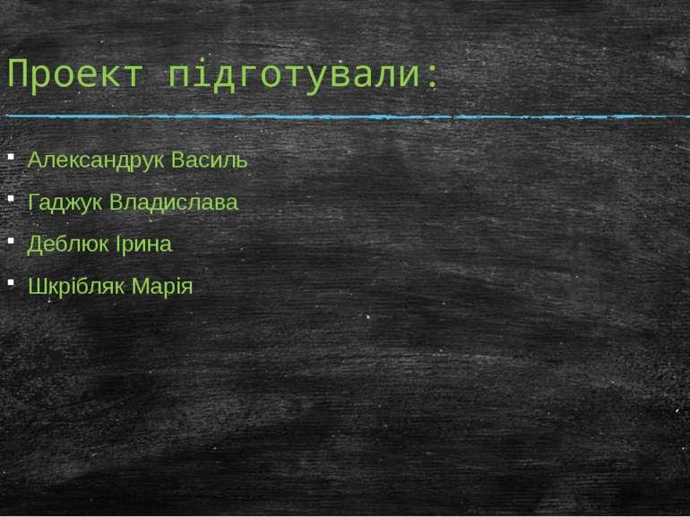 Проект підготували: Александрук Василь Гаджук Владислава Деблюк Ірина Шкрібля...