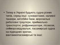 Тепер в Україні будуютьсуднарізних типів, серед інші: суховантажні, наливні...