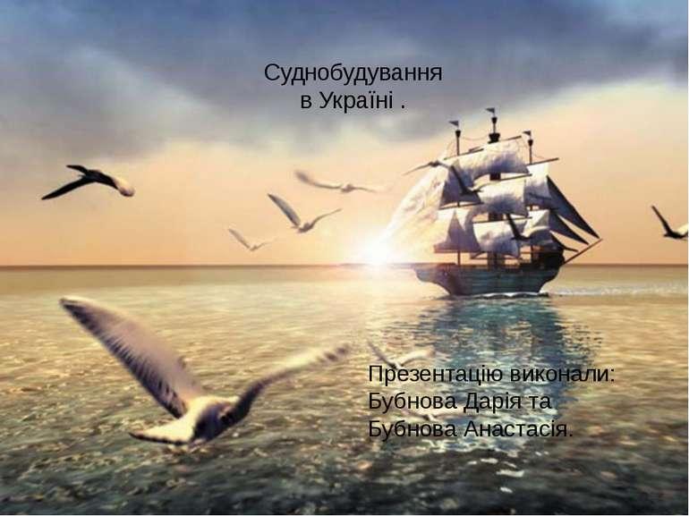 Суднобудування в Україні . Презентацію виконали: Бубнова Дарія та Бубнова Ана...