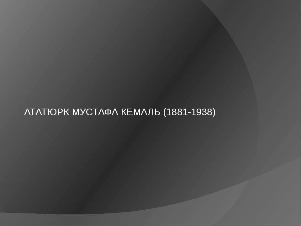 АТАТЮРК МУСТАФА КЕМАЛЬ (1881-1938)