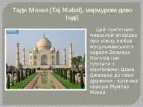 Тадж Махал (Taj Mahal), мармурове диво Індії Цей пам'ятник-мавзолей оповідає ...