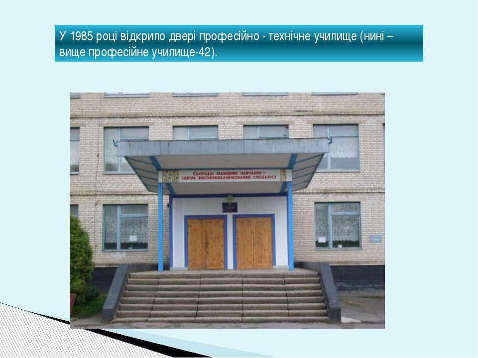 У 1985 році відкрило двері професійно - технічне училище (нині –вище професій...