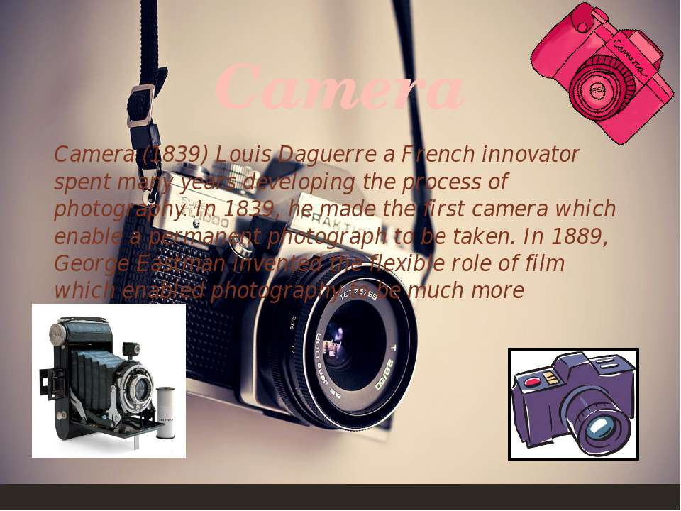 Camera(1839) Louis Daguerre a French innovator spent many years developing t...