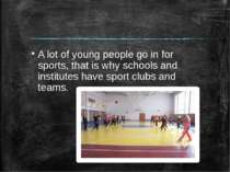 A lot of young people go in for sports, that is why schools and institutes ha...