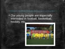 Our young people are especially interested in football, basketball, hockey, etc.