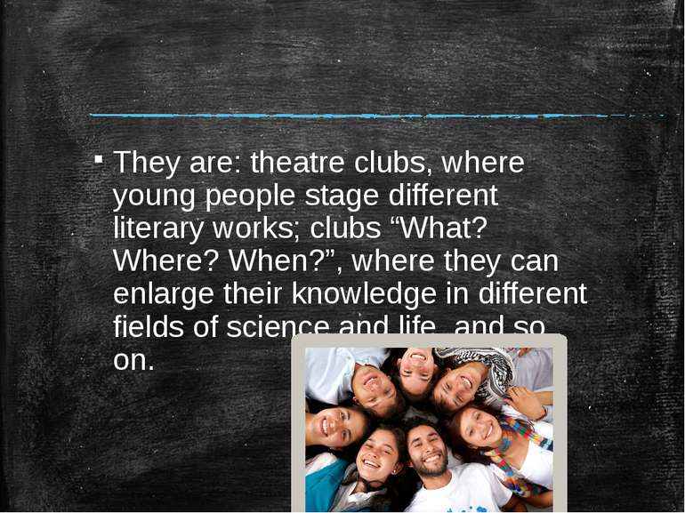 They are: theatre clubs, where young people stage different literary works; c...