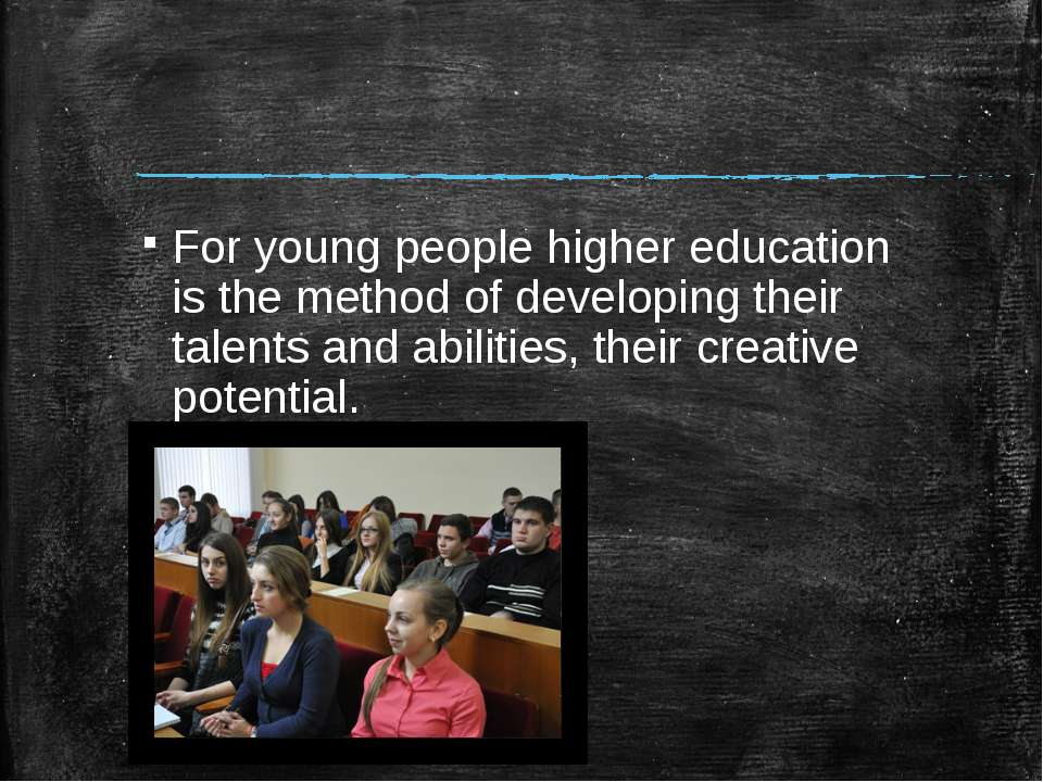 For young people higher education is the method of developing their talents a...