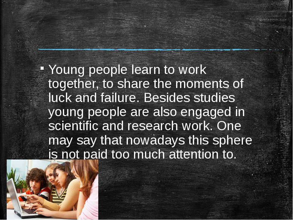 Young people learn to work together, to share the moments of luck and failure...