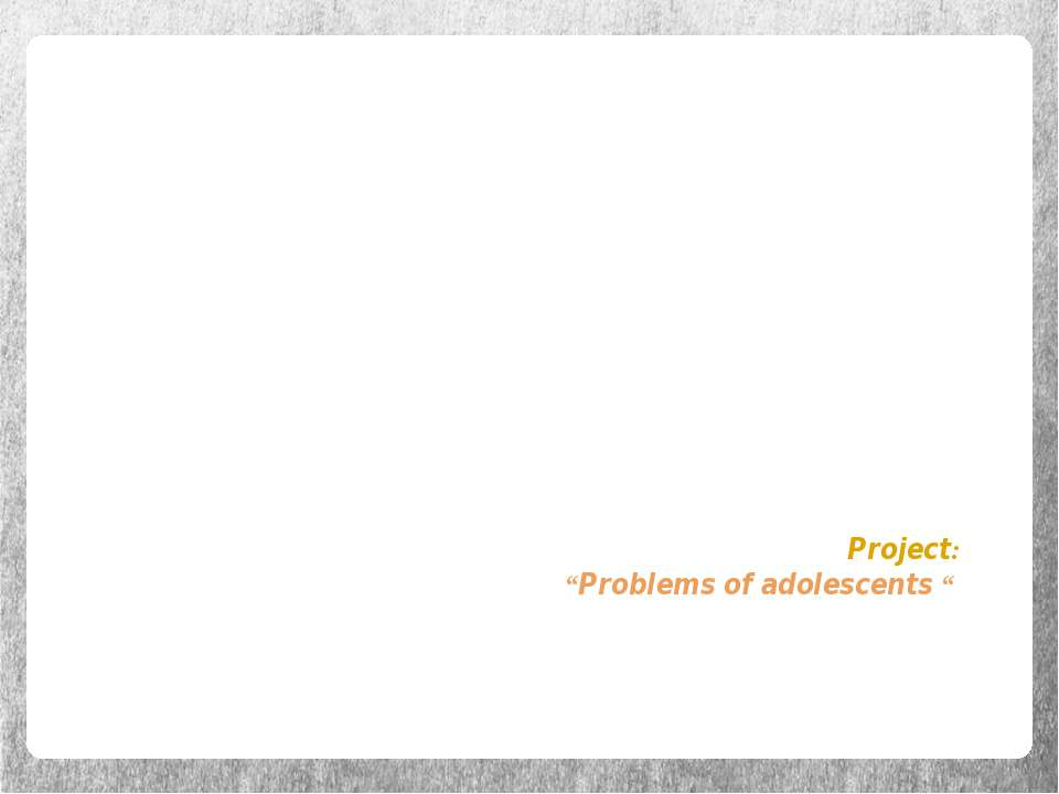 "Project: ""Problems of adolescents """