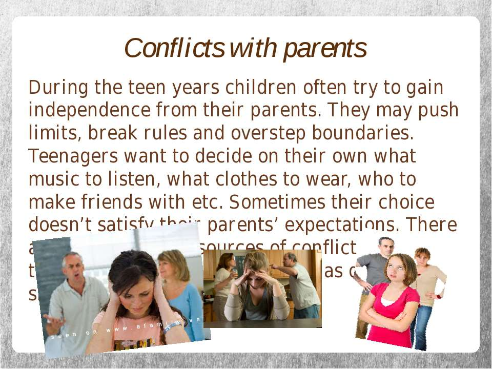 Conflicts with parents During the teen years children often try to gain indep...