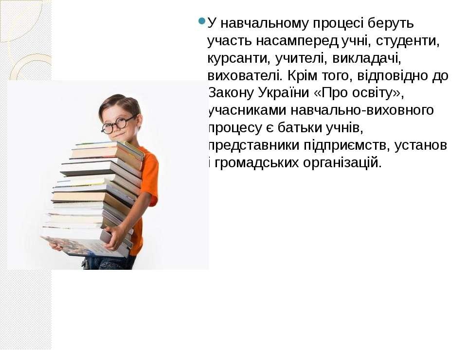 У навчальному процесі беруть участь насамперед учні, студенти, курсанти, учит...