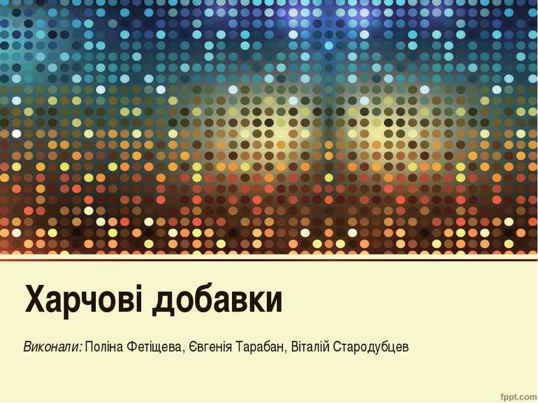 Харчові добавки Виконали: Поліна Фетіщева, Євгенія Тарабан, Віталій Стародубцев