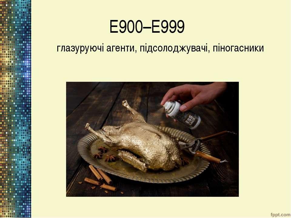 Е900–Е999 глазуруючі агенти, підсолоджувачі, піногасники
