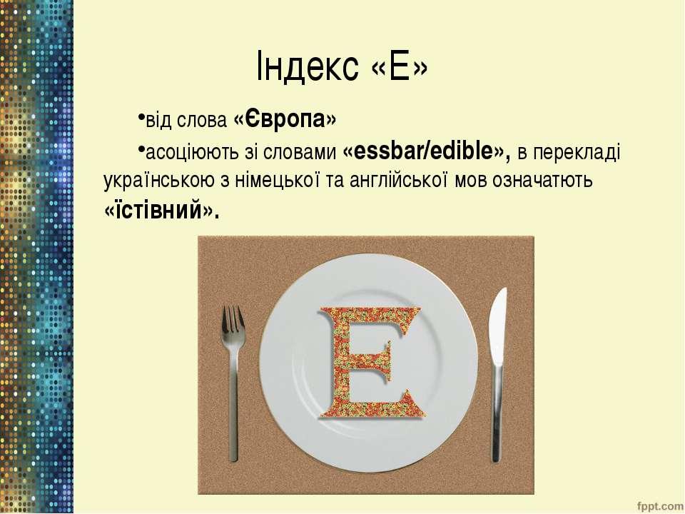 Індекс «Е» від слова «Європа» асоціюють зі словами «essbar/еdible», в перекла...